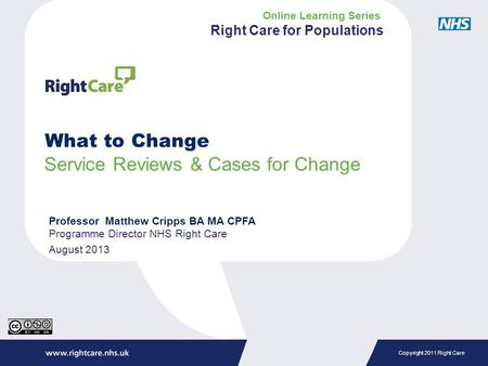 Copyright 2011 Right Care What to Change Service Reviews & Cases for Change Professor Matthew Cripps BA MA CPFA Programme Director NHS Right Care August.