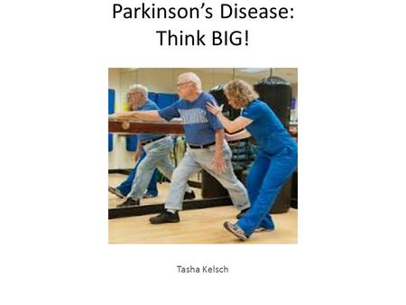 Parkinson's Disease: Think BIG! Tasha Kelsch. Objectives: Define Parkinson's Disease (PD) Discuss the epidemiology and etiology of PD List the characteristics.