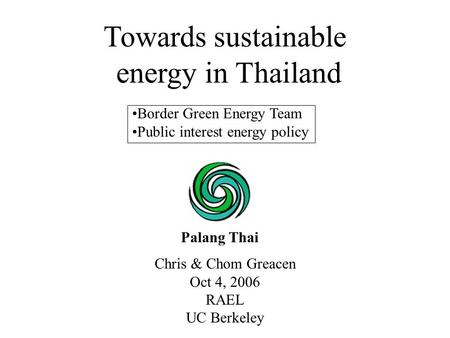 Chris & Chom Greacen Oct 4, 2006 RAEL UC Berkeley Towards sustainable energy in Thailand Palang Thai Border Green Energy Team Public interest energy policy.