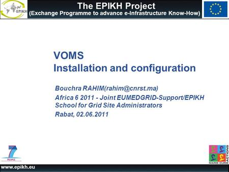 The EPIKH Project (Exchange Programme to advance e-Infrastructure Know-How) VOMS Installation and configuration Bouchra