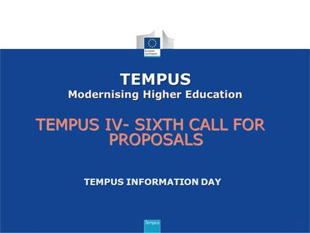 TEMPUS IV- SIXTH CALL FOR PROPOSALS 1 TEMPUS Modernising Higher Education TEMPUS INFORMATION DAY.