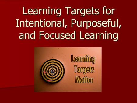 Learning Targets for Intentional, Purposeful, and Focused Learning.