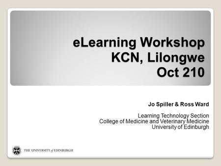 ELearning Workshop KCN, Lilongwe Oct 210 Jo Spiller & Ross Ward Learning Technology Section College of Medicine and Veterinary Medicine University of Edinburgh.