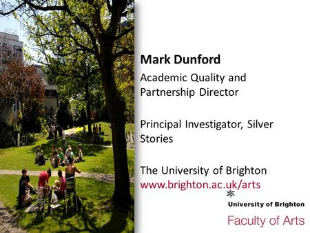 Mark Dunford Academic Quality and Partnership Director Principal Investigator, Silver Stories The University of Brighton www.brighton.ac.uk/arts.