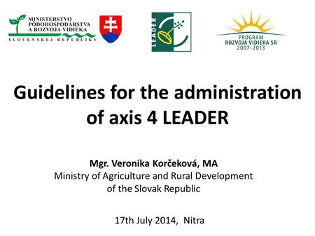 Guidelines for the administration of axis 4 LEADER 17th July 2014, Nitra Mgr. Veronika Korčeková, MA Ministry of Agriculture and Rural Development of the.