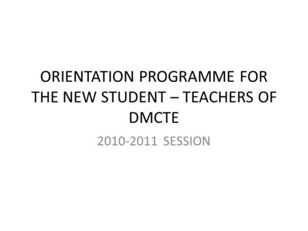 ORIENTATION PROGRAMME FOR THE NEW STUDENT – TEACHERS OF DMCTE 2010-2011 SESSION.