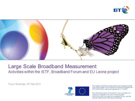 Large Scale Broadband Measurement Activities within the IETF, Broadband Forum and EU Leone project Trevor Burbridge, 16 th May 2013 The research leading.