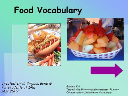 Food Vocabulary Created by K. Virginia Bond © for students at SRE May 2007 Grades: K-1 Target Skills: Phonological Awareness, Fluency, Comprehension,