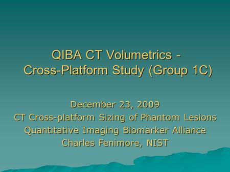 QIBA CT Volumetrics - Cross-Platform Study (Group 1C) December 23, 2009 CT Cross-platform Sizing of Phantom Lesions Quantitative Imaging Biomarker Alliance.