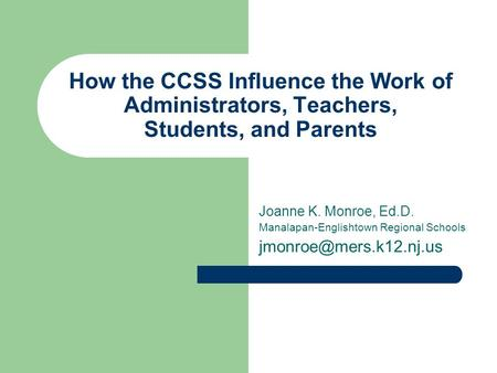How the CCSS Influence the Work of Administrators, Teachers, Students, and Parents Joanne K. Monroe, Ed.D. Manalapan-Englishtown Regional Schools