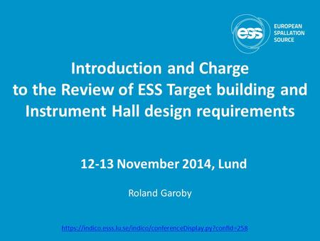 Introduction and Charge to the Review of ESS Target building and Instrument Hall design requirements Roland Garoby 12-13 November 2014, Lund https://indico.esss.lu.se/indico/conferenceDisplay.py?confId=258.