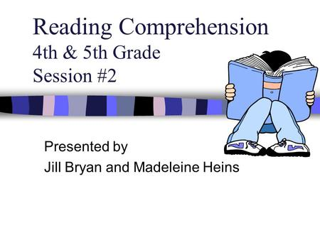 Reading Comprehension 4th & 5th Grade Session #2 Presented by Jill Bryan and Madeleine Heins.