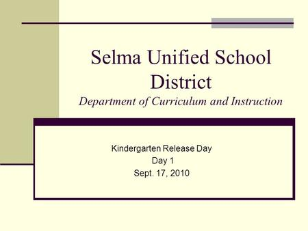 Selma Unified School District Department of Curriculum and Instruction Kindergarten Release Day Day 1 Sept. 17, 2010.