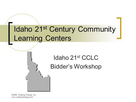 ©2006, Creating Change, Inc. www.creatingchange.com Idaho 21 st Century Community Learning Centers Idaho 21 st CCLC Bidder's Workshop.