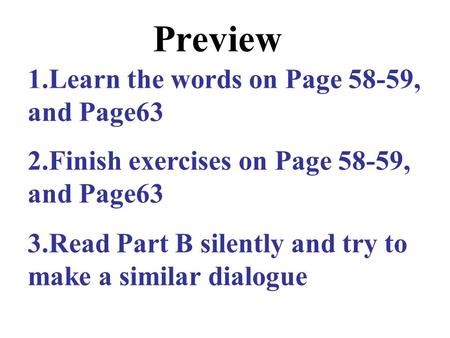 Preview 1.Learn the words on Page 58-59, and Page63 2.Finish exercises on Page 58-59, and Page63 3.Read Part B silently and try to make a similar dialogue.