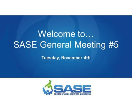 Welcome to… SASE General Meeting #5 Tuesday, November 4th.