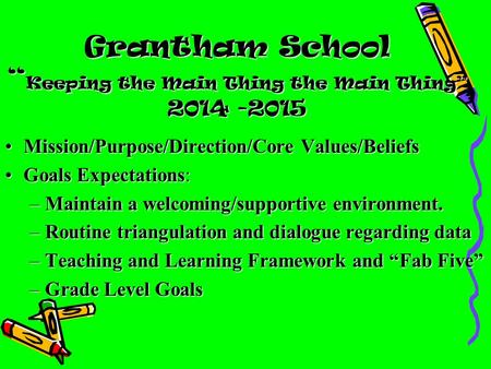 "Grantham School "" Keeping the Main Thing the Main Thing"" 2014 -2015 Mission/Purpose/Direction/Core Values/BeliefsMission/Purpose/Direction/Core Values/Beliefs."