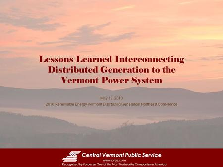 Central Vermont Public Service www.cvps.com Recognized by Forbes as One of the Most Trustworthy Companies in America Lessons Learned Interconnecting Distributed.