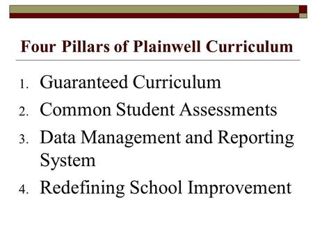 Four Pillars of Plainwell Curriculum 1. Guaranteed Curriculum 2. Common Student Assessments 3. Data Management and Reporting System 4. Redefining School.