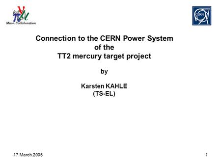 17.March.20051 Connection to the CERN Power System of the TT2 mercury target project by Karsten KAHLE (TS-EL)