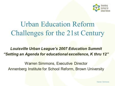 "Warren Simmons Urban Education Reform Challenges for the 21st Century Louisville Urban League's 2007 Education Summit ""Setting an Agenda for educational."