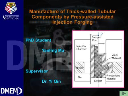 Manufacture of Thick-walled Tubular Components by Pressure-assisted Injection Forging PhD Student Yanling Ma Supervisor Dr. Yi Qin p.