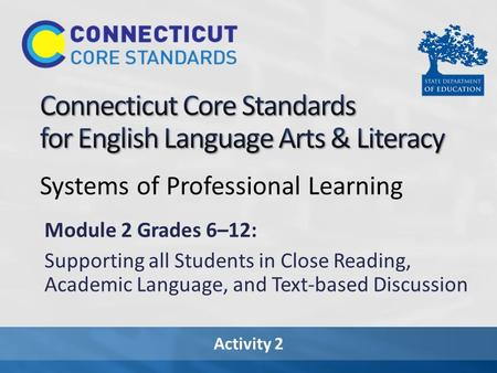 Activity 2 Systems of Professional Learning Module 2 Grades 6–12: Supporting all Students in Close Reading, Academic Language, and Text-based Discussion.