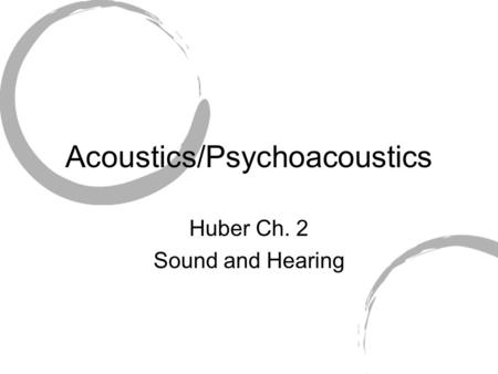 Acoustics/Psychoacoustics Huber Ch. 2 Sound and Hearing.