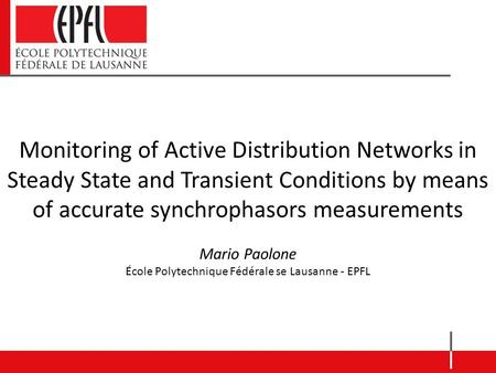 Monitoring of Active Distribution Networks in Steady State and Transient Conditions by means of accurate synchrophasors measurements Mario Paolone École.