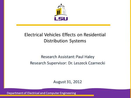Electrical Vehicles Effects on Residential Distribution Systems Research Assistant: Paul Haley Research Supervisor: Dr. Leszeck Czarnecki August 31, 2012.