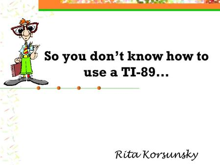 So you don't know how to use a TI-89… Rita Korsunsky.
