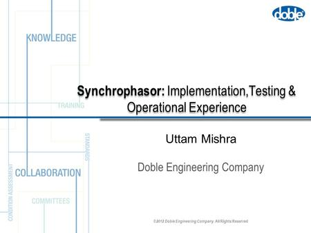 ©2012 Doble Engineering Company. All Rights Reserved Synchrophasor: Implementation,Testing & Operational Experience Doble Engineering Company Uttam Mishra.