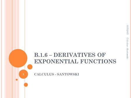 B.1.6 – DERIVATIVES OF EXPONENTIAL FUNCTIONS CALCULUS - SANTOWSKI 9/15/2015 1 Calculus - Santowski.