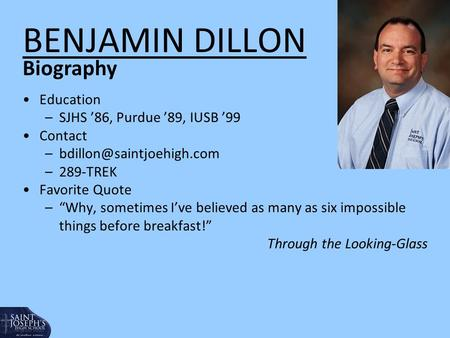 "BENJAMIN DILLON Education –SJHS '86, Purdue '89, IUSB '99 Contact –289-TREK Favorite Quote –""Why, sometimes I've believed as."