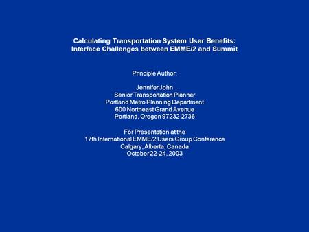 Calculating Transportation System User Benefits: Interface Challenges between EMME/2 and Summit Principle Author: Jennifer John Senior Transportation Planner.