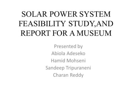 SOLAR POWER SYSTEM FEASIBILITY STUDY,AND REPORT FOR A MUSEUM Presented by Abiola Adeseko Hamid Mohseni Sandeep Tripuraneni Charan Reddy.