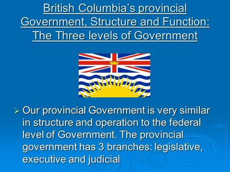 British Columbia's provincial Government, Structure and Function: The Three levels of Government  Our provincial Government is very similar in structure.