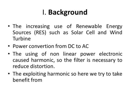 I. Background The increasing use of Renewable Energy Sources (RES) such as Solar Cell and Wind Turbine Power convertion from DC to AC The using of non.