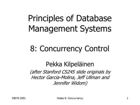DBMS 2001Notes 8: Concurrency1 Principles of Database Management Systems 8: Concurrency Control Pekka Kilpeläinen (after Stanford CS245 slide originals.