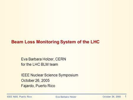 Eva Barbara Holzer IEEE NSS, Puerto Rico October 26, 2005 1 Beam Loss Monitoring System of the LHC Eva Barbara Holzer, CERN for the LHC BLM team IEEE Nuclear.