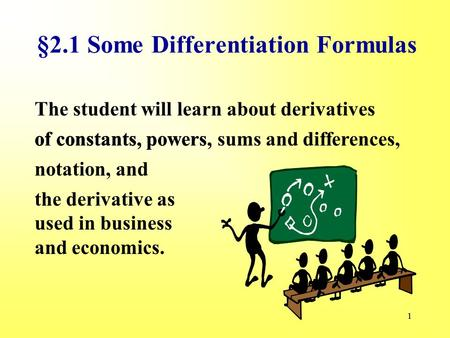 11 §2.1 Some Differentiation Formulas The student will learn about derivatives of constants, the derivative as used in business and economics. notation,