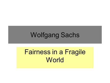Wolfgang Sachs Fairness in a Fragile World. FAIRNESS AND EQUITY IN A FRAGILE WORLD --- THE Johannesburg Memo SACHS, P.31 The Rio Earth Summit sought to.
