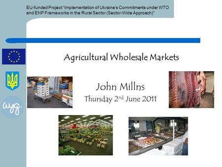 "EU-funded Project ""Implementation of Ukraine's Commitments under WTO and ENP Frameworks in the Rural Sector (Sector-Wide Approach)"" Agricultural Wholesale."