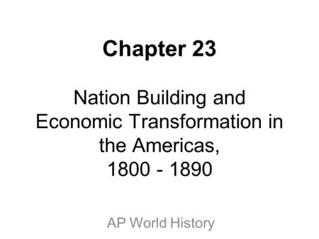 Chapter 23 Nation Building and Economic Transformation in the Americas, 1800 - 1890 AP World History.