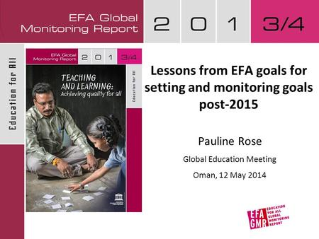 Lessons from EFA goals for setting and monitoring goals post-2015 Pauline Rose Global Education Meeting Oman, 12 May 2014.
