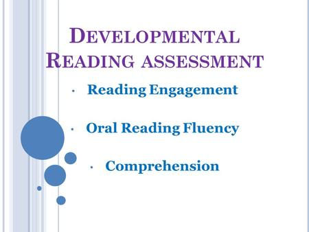 D EVELOPMENTAL R EADING ASSESSMENT Reading Engagement Oral Reading Fluency Comprehension.