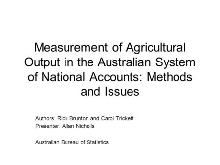 Measurement of Agricultural Output in the Australian System of National Accounts: Methods and Issues Authors: Rick Brunton and Carol Trickett Presenter: