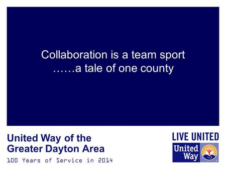 100 Years of Service in 2014 United Way of the Greater Dayton Area Collaboration is a team sport ……a tale of one county.