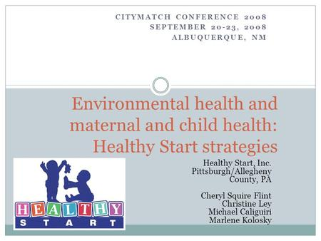 CITYMATCH CONFERENCE 2008 SEPTEMBER 20-23, 2008 ALBUQUERQUE, NM Environmental health and maternal and child health: Healthy Start strategies Healthy Start,