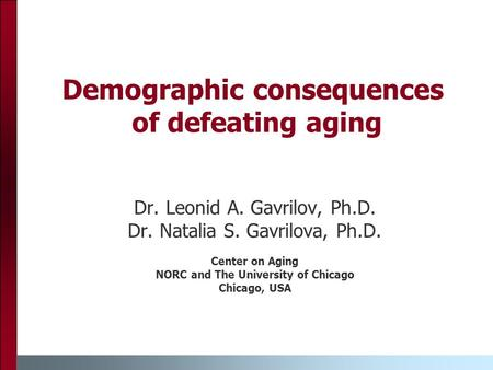 Demographic consequences of defeating aging Dr. Leonid A. Gavrilov, Ph.D. Dr. Natalia S. Gavrilova, Ph.D. Center on Aging NORC and The University of Chicago.